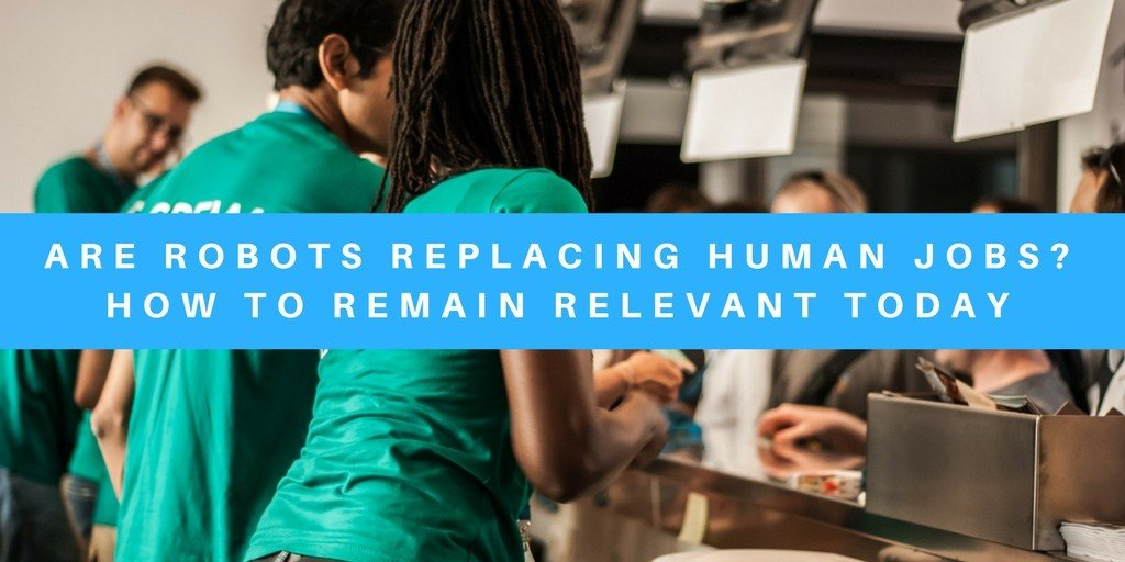 Are Robots Replacing Human Jobs? How to Remain Relevant Today